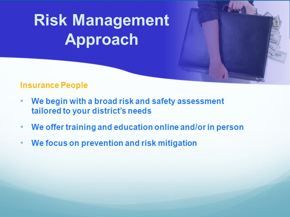 Insurance People We begin with a broad risk and safety assessment tailored to your district's needs We offer training and education online and/or in person We focus on prevention and risk mitigation Risk Management Approach