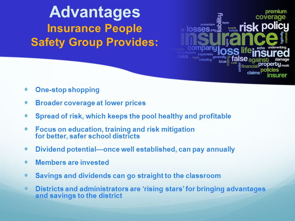 Advantages Insurance People Safety Group Provides: One-stop shopping Broader coverage at lower prices Spread of risk, which keeps the pool healthy and profitable Focus on education, training and risk mitigation for better, safer school districts Dividend potential—once well established, can pay annually Members are invested Savings and dividends can go straight to the classroom Districts and administrators are 'rising stars' for bringing advantages and savings to the district