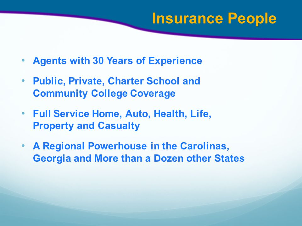 Insurance People Agents with 30 Years of Experience Public, Private, Charter School and Community College Coverage Full Service Home, Auto, Health, Life, Property and Casualty A Regional Powerhouse in the Carolinas, Georgia and More than a Dozen other States
