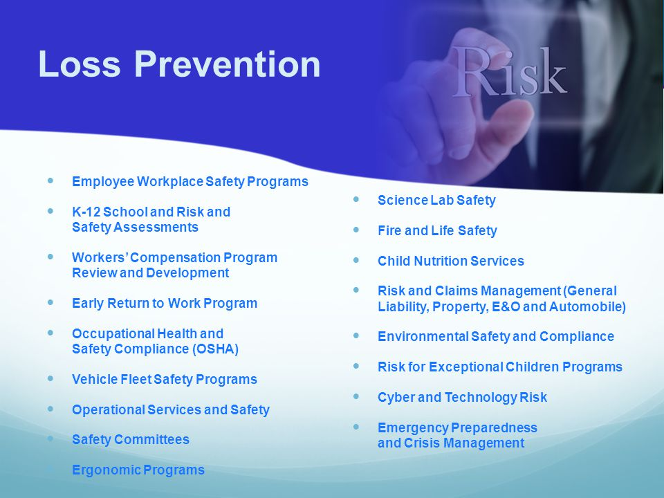 Employee Workplace Safety Programs K-12 School and Risk and Safety Assessments Workers' Compensation Program Review and Development Early Return to Work Program Occupational Health and Safety Compliance (OSHA) Vehicle Fleet Safety Programs Operational Services and Safety Safety Committees Ergonomic Programs Science Lab Safety Fire and Life Safety Child Nutrition Services Risk and Claims Management (General Liability, Property, E&O and Automobile) Environmental Safety and Compliance Risk for Exceptional Children Programs Cyber and Technology Risk Emergency Preparedness and Crisis Management Loss Prevention