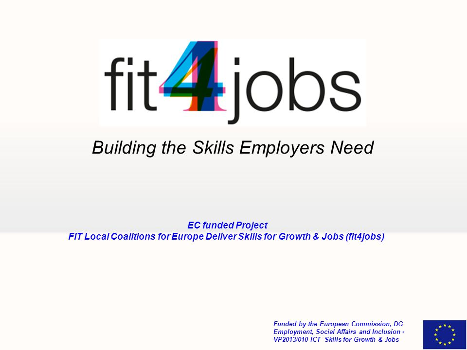 Building the Skills Employers Need Funded by the European Commission, DG Employment, Social Affairs and Inclusion - VP2013/010 ICT Skills for Growth & Jobs EC funded Project FIT Local Coalitions for Europe Deliver Skills for Growth & Jobs (fit4jobs)