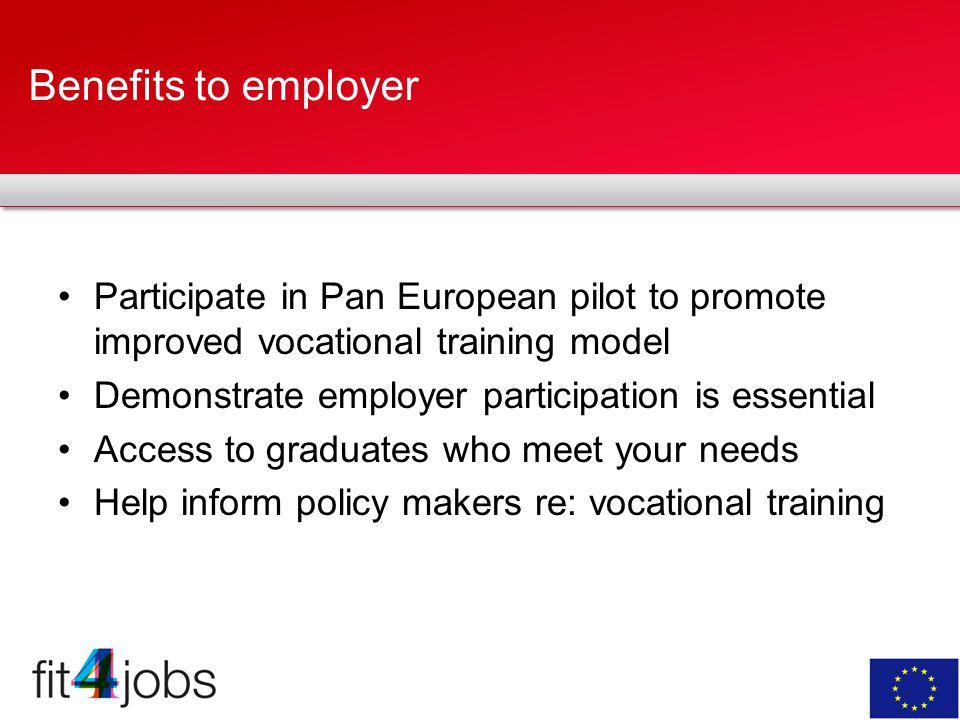Benefits to employer Participate in Pan European pilot to promote improved vocational training model Demonstrate employer participation is essential Access to graduates who meet your needs Help inform policy makers re: vocational training