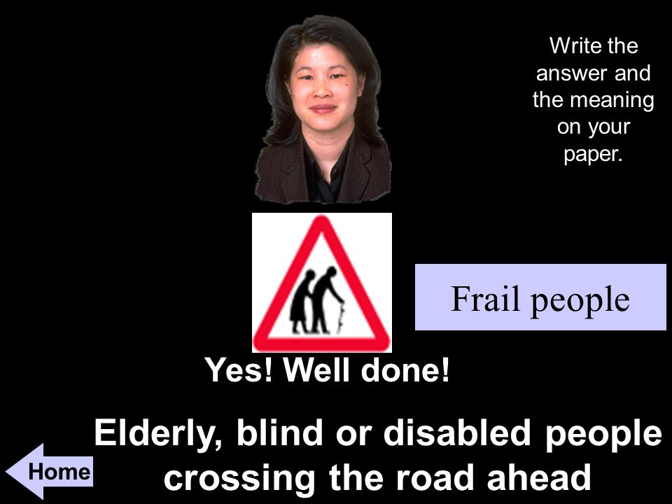 Elderly, blind or disabled people crossing the road ahead Home Yes.