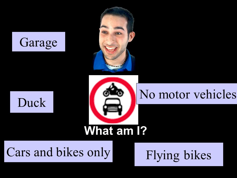 What am I Duck Flying bikes No motor vehicles Cars and bikes only Garage