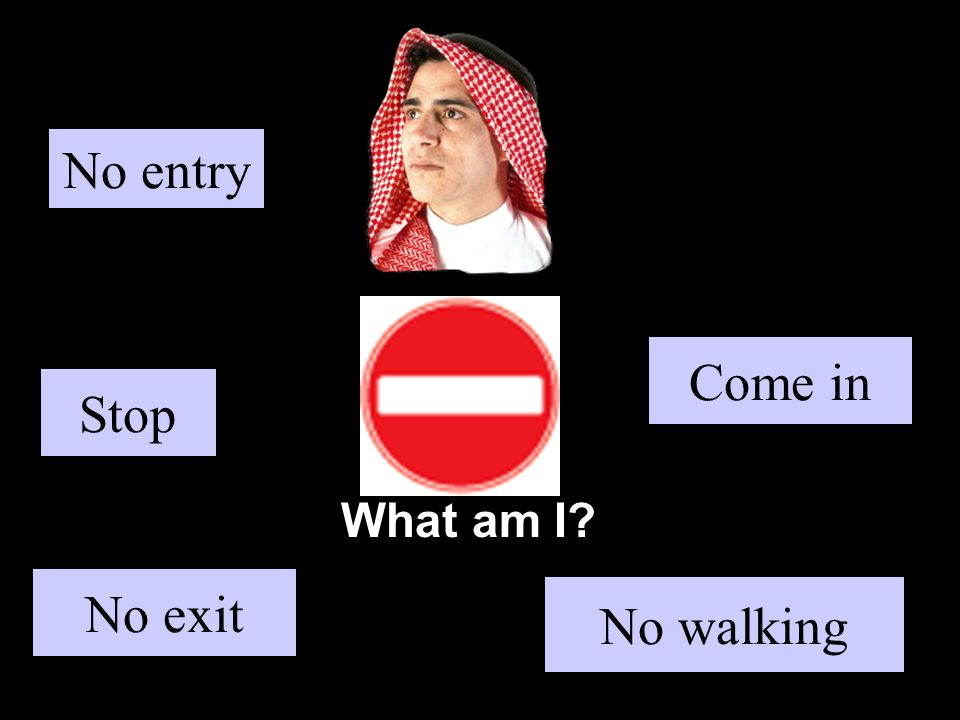What am I Stop No walking Come in No exit No entry