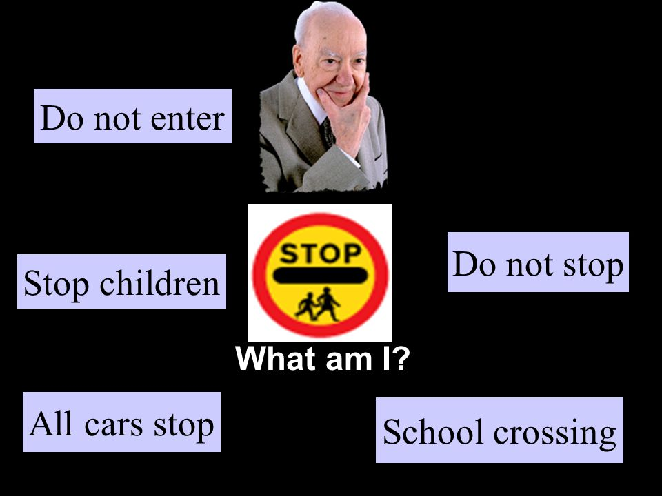 What am I Stop children School crossing Do not stop All cars stop Do not enter