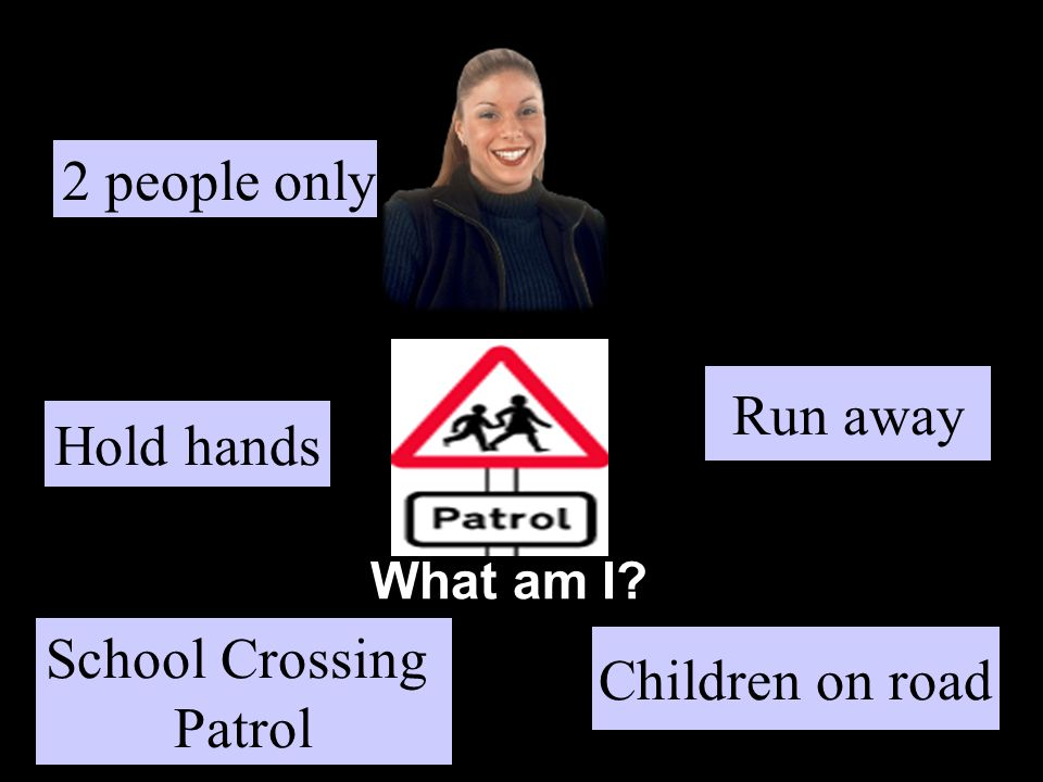 What am I Hold hands Children on road Run away School Crossing Patrol 2 people only