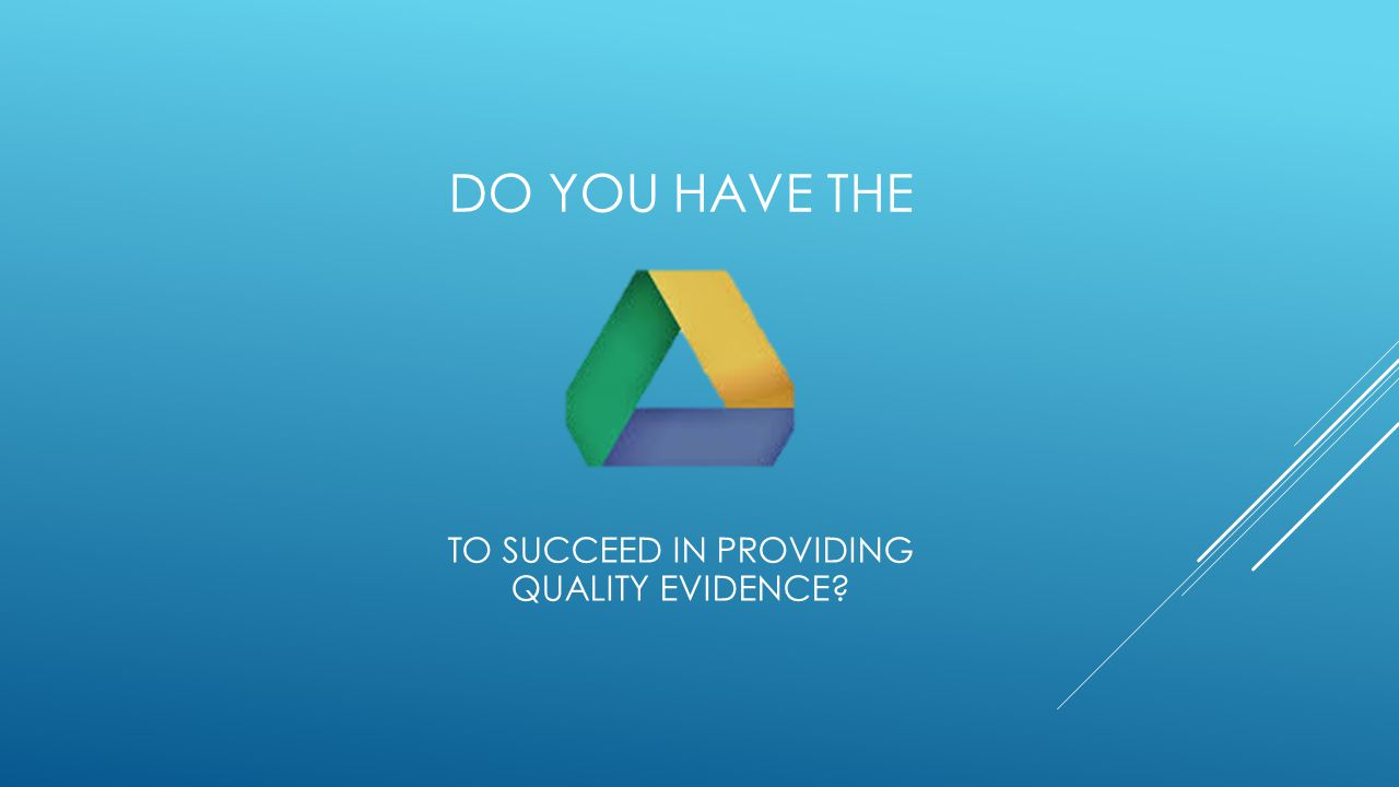 DO YOU HAVE THE TO SUCCEED IN PROVIDING QUALITY EVIDENCE