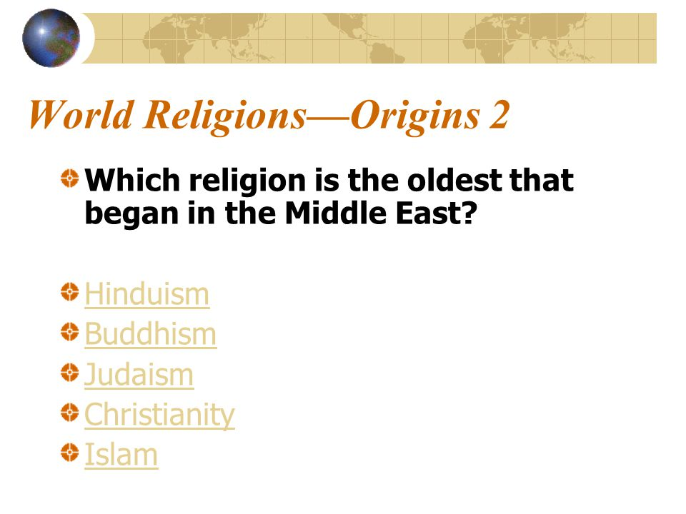 World Religions—Origins 2 Which religion is the oldest that began in the Middle East.