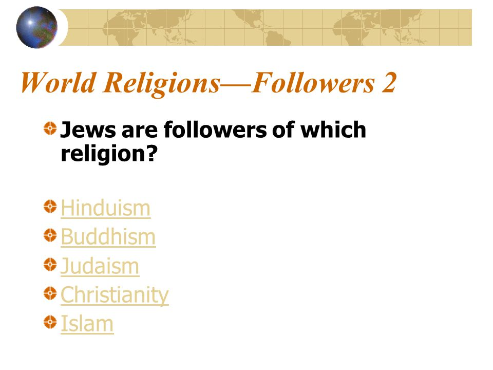World Religions—Followers 2 Jews are followers of which religion.