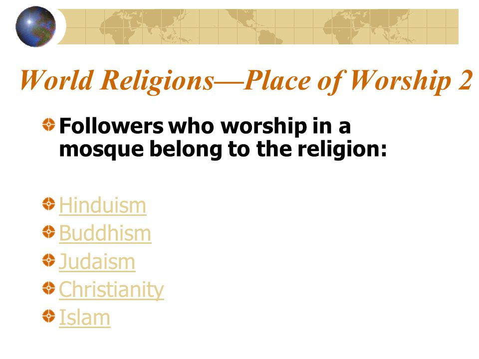 World Religions—Place of Worship 2 Followers who worship in a mosque belong to the religion: Hinduism Buddhism Judaism Christianity Islam