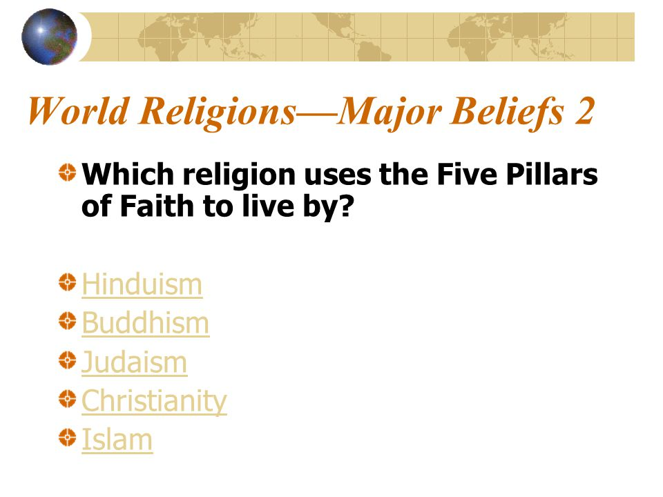 World Religions—Major Beliefs 2 Which religion uses the Five Pillars of Faith to live by.