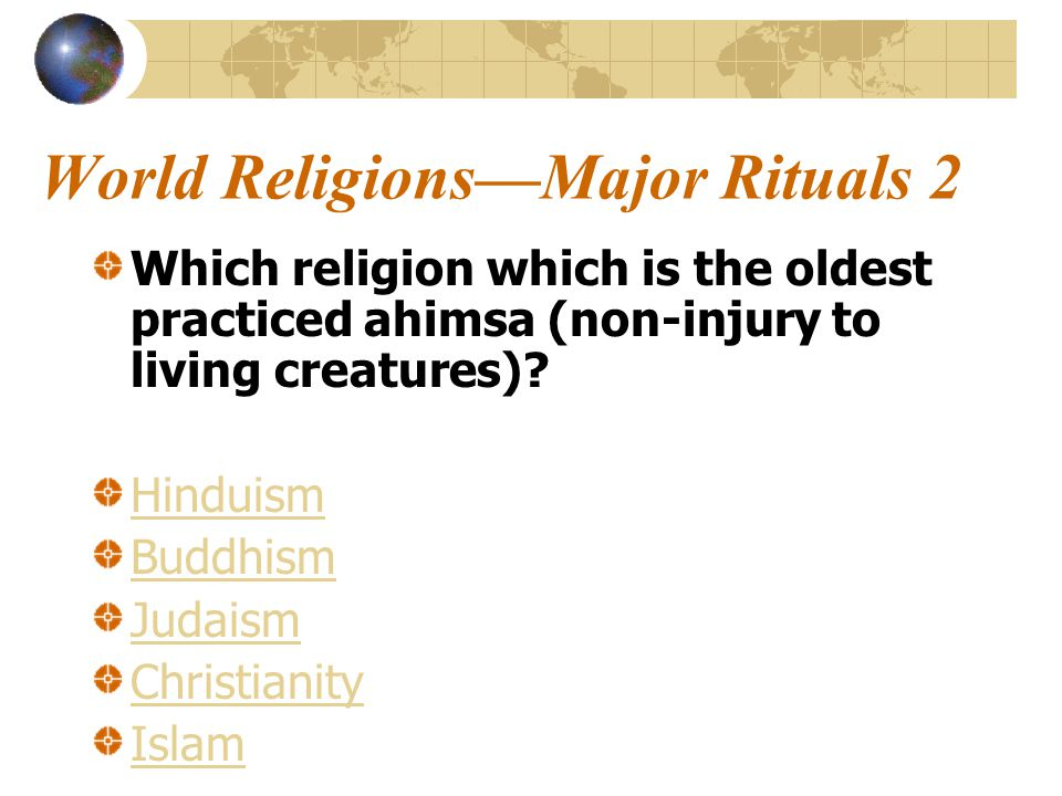 World Religions—Major Rituals 2 Which religion which is the oldest practiced ahimsa (non-injury to living creatures).