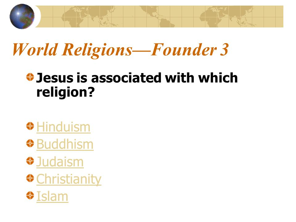 World Religions—Founder 3 Jesus is associated with which religion.