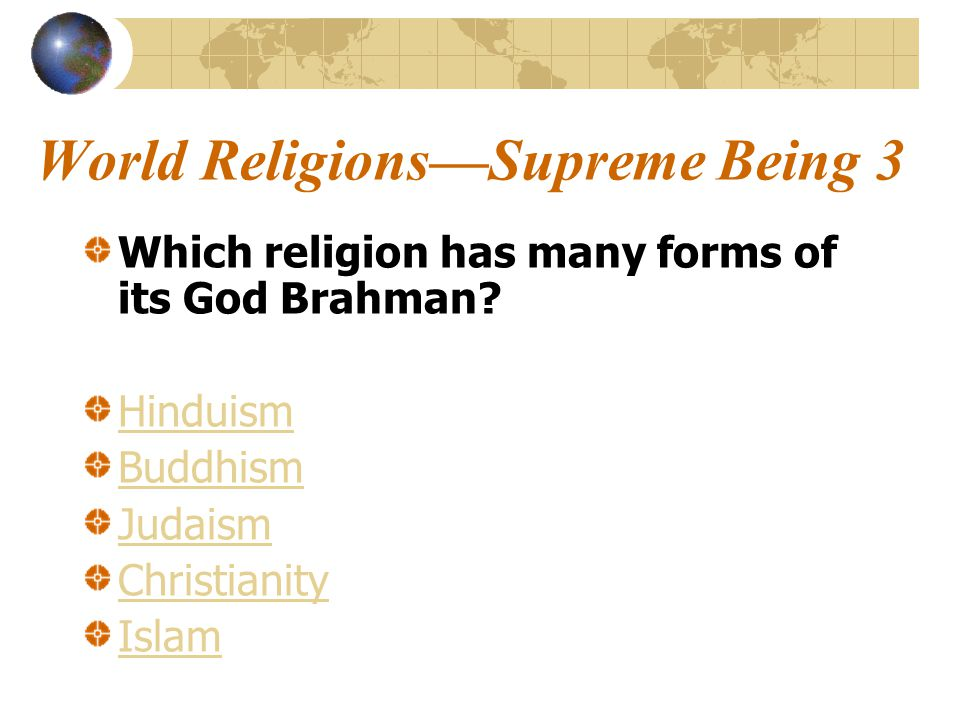 World Religions—Supreme Being 3 Which religion has many forms of its God Brahman.