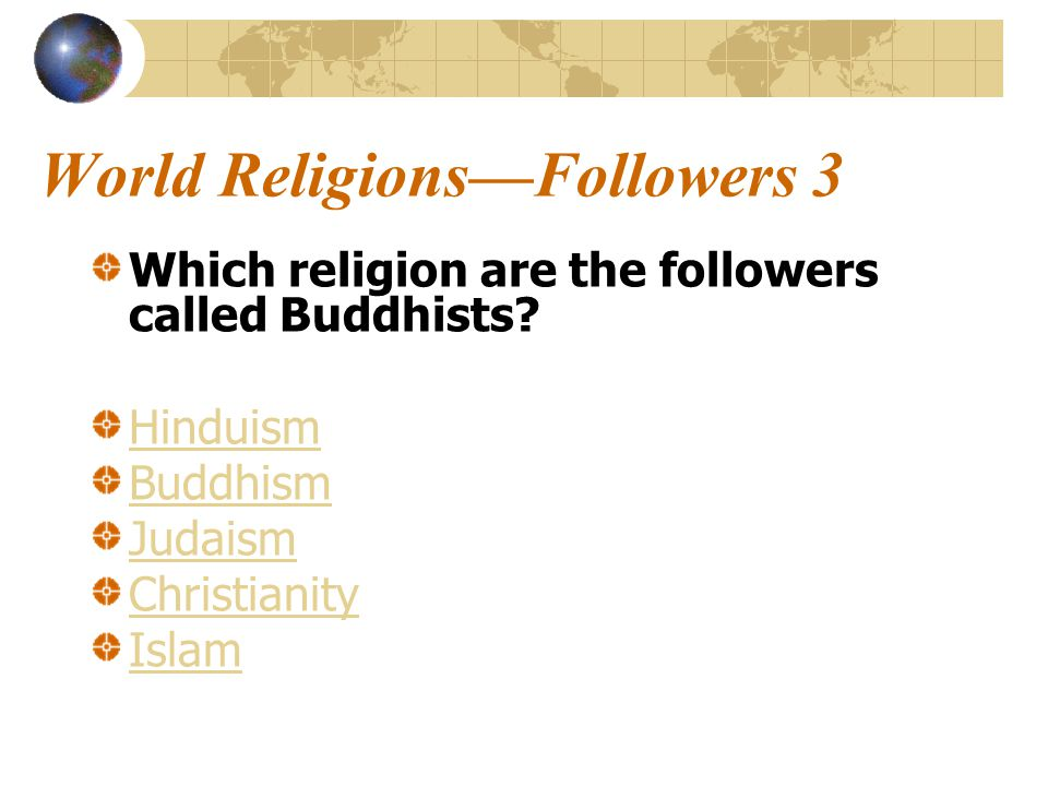 World Religions—Followers 3 Which religion are the followers called Buddhists.