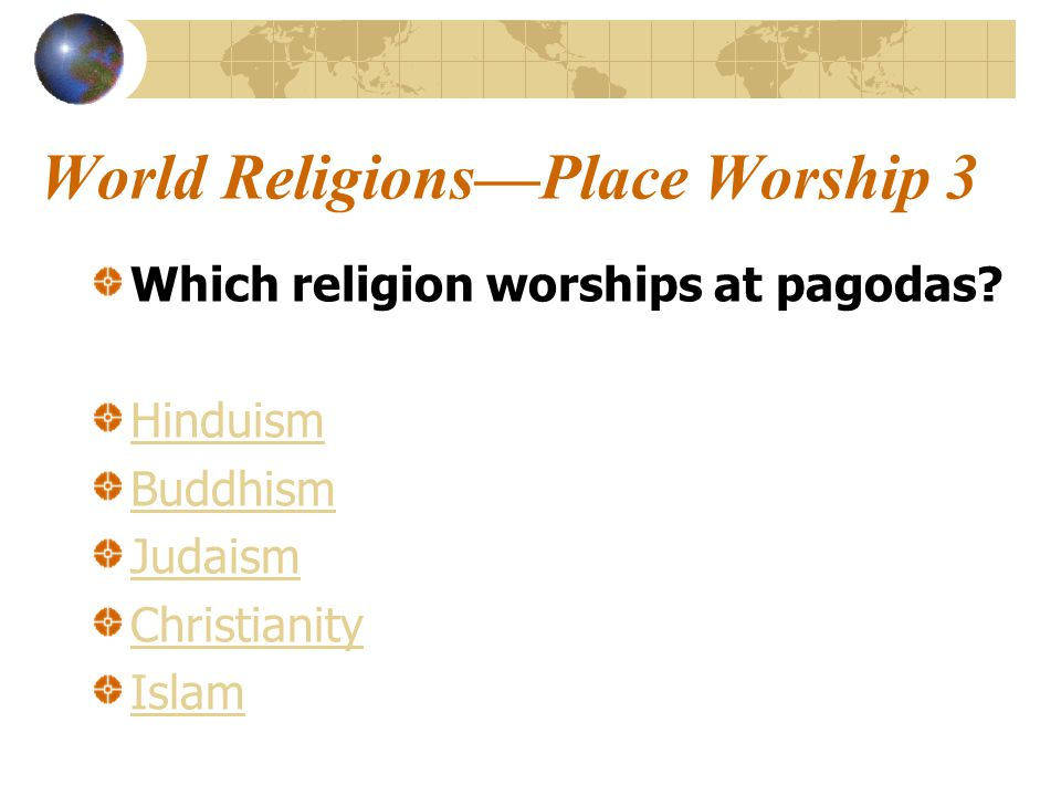 World Religions—Place Worship 3 Which religion worships at pagodas.