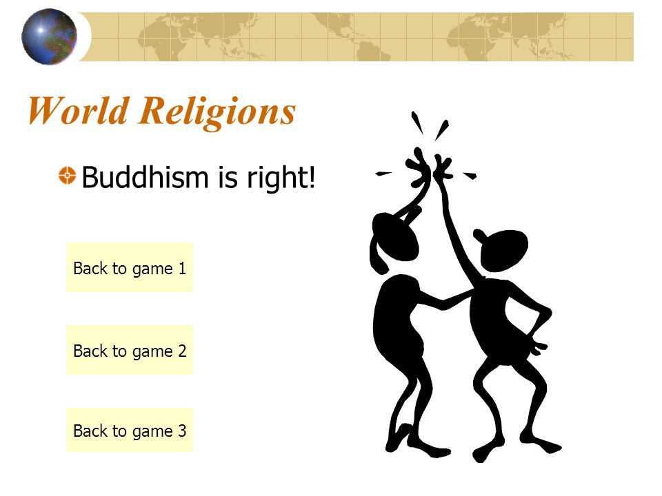 World Religions Buddhism is right! Back to game 1 Back to game 2 Back to game 3