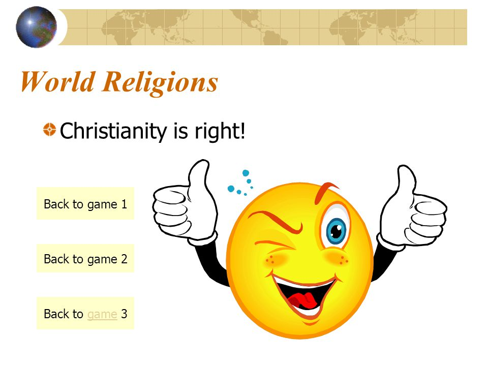 World Religions Christianity is right! Back to game 1 Back to game 2 Back to game 3