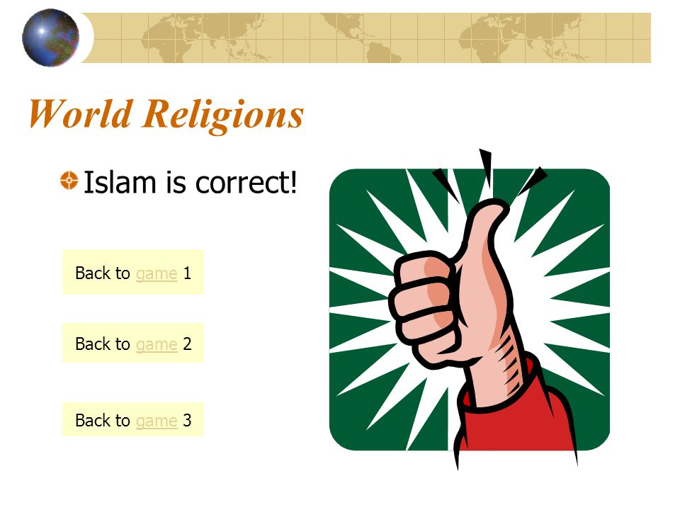 World Religions Islam is correct! Back to game 1 Back to game 2 Back to game 3