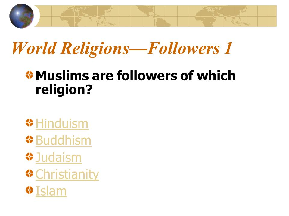 World Religions—Followers 1 Muslims are followers of which religion.