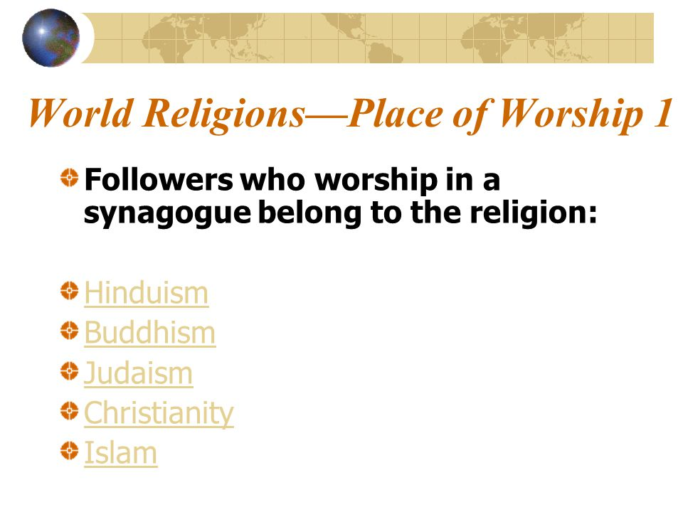 World Religions—Place of Worship 1 Followers who worship in a synagogue belong to the religion: Hinduism Buddhism Judaism Christianity Islam
