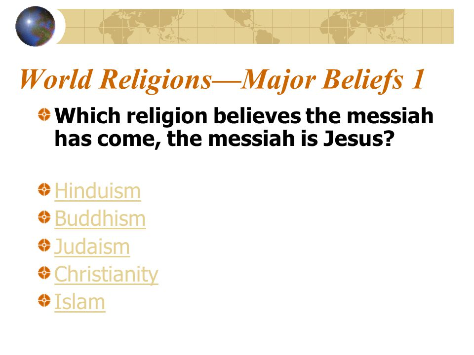 World Religions—Major Beliefs 1 Which religion believes the messiah has come, the messiah is Jesus.