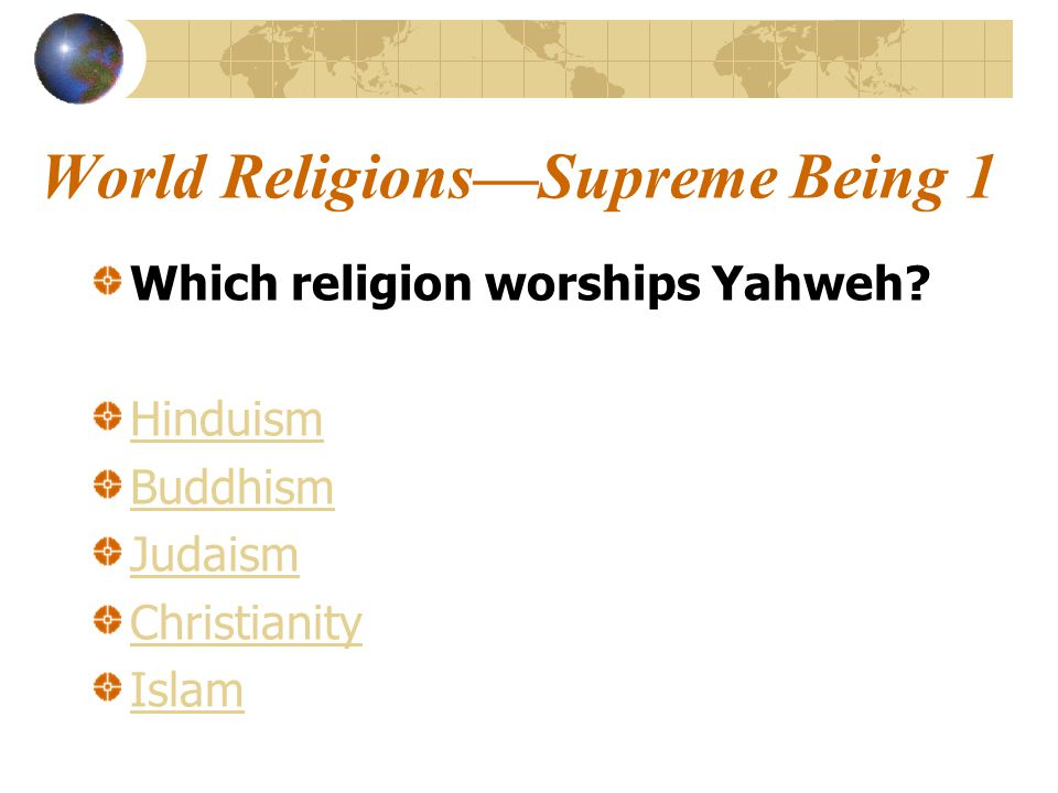 World Religions—Supreme Being 1 Which religion worships Yahweh.