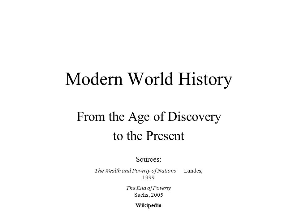 Modern World History From the Age of Discovery to the Present Sources: The Wealth and Poverty of Nations Landes, 1999 The End of Poverty Sachs, 2005 Wikipedia