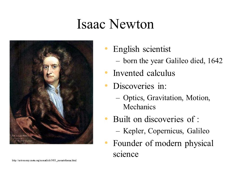 Isaac Newton English scientist –born the year Galileo died, 1642 Invented calculus Discoveries in: –Optics, Gravitation, Motion, Mechanics Built on discoveries of : –Kepler, Copernicus, Galileo Founder of modern physical science http://astronomy.meta.org/monatlich/0601_monatsthema.html