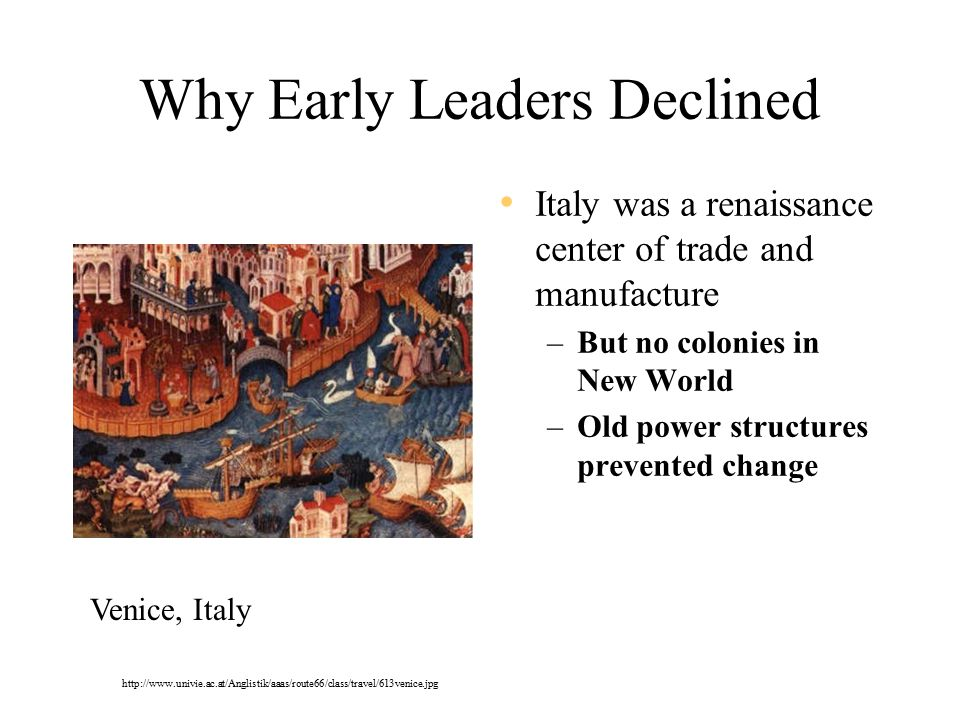 Why Early Leaders Declined Italy was a renaissance center of trade and manufacture –But no colonies in New World –Old power structures prevented change Venice, Italy http://www.univie.ac.at/Anglistik/aaas/route66/class/travel/613venice.jpg