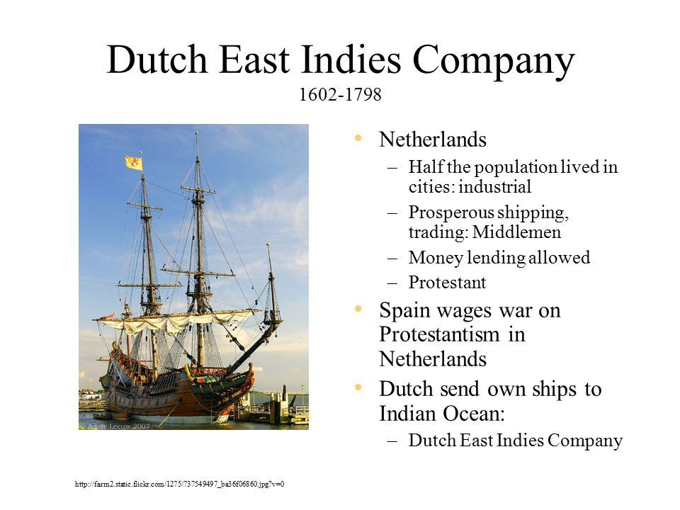 Dutch East Indies Company 1602-1798 Netherlands –Half the population lived in cities: industrial –Prosperous shipping, trading: Middlemen –Money lending allowed –Protestant Spain wages war on Protestantism in Netherlands Dutch send own ships to Indian Ocean: –Dutch East Indies Company http://farm2.static.flickr.com/1275/737549497_ba36f06860.jpg v=0