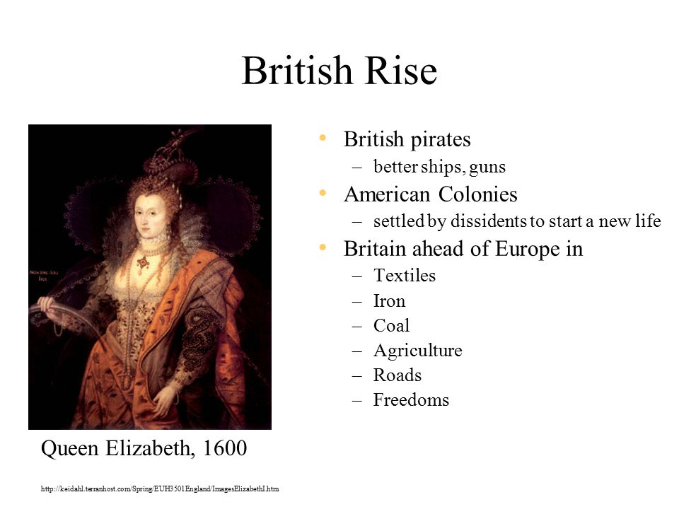British Rise British pirates –better ships, guns American Colonies –settled by dissidents to start a new life Britain ahead of Europe in –Textiles –Iron –Coal –Agriculture –Roads –Freedoms http://keidahl.terranhost.com/Spring/EUH3501England/ImagesElizabethI.htm Queen Elizabeth, 1600