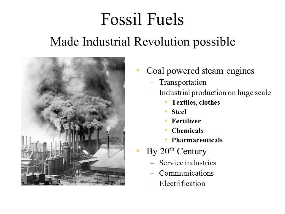 Fossil Fuels Made Industrial Revolution possible Coal powered steam engines –Transportation –Industrial production on huge scale Textiles, clothes Steel Fertilizer Chemicals Pharmaceuticals By 20 th Century –Service industries –Communications –Electrification
