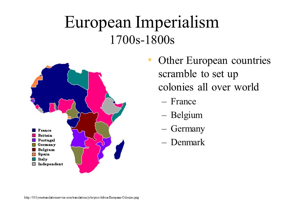 European Imperialism 1700s-1800s Other European countries scramble to set up colonies all over world –France –Belgium –Germany –Denmark http://001yourtranslationservice.com/translations/jobs/pics/Africa-European-Colonies.png