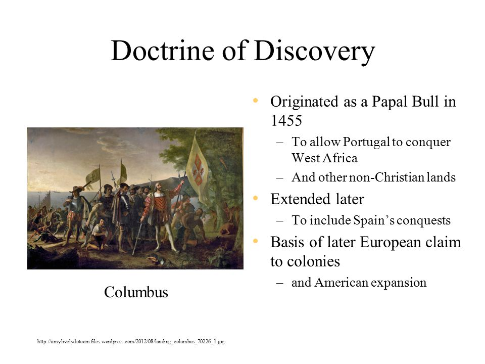 Doctrine of Discovery Originated as a Papal Bull in 1455 –To allow Portugal to conquer West Africa –And other non-Christian lands Extended later –To include Spain's conquests Basis of later European claim to colonies –and American expansion Columbus http://amylivelydotcom.files.wordpress.com/2012/08/landing_columbus_70226_1.jpg