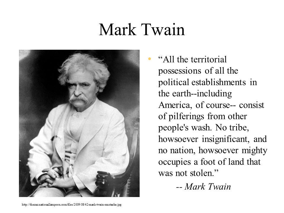 Mark Twain All the territorial possessions of all the political establishments in the earth--including America, of course-- consist of pilferings from other people s wash.