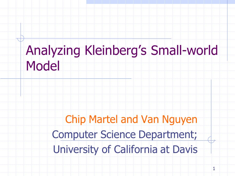 1 Analyzing Kleinberg's Small-world Model Chip Martel and Van Nguyen Computer Science Department; University of California at Davis