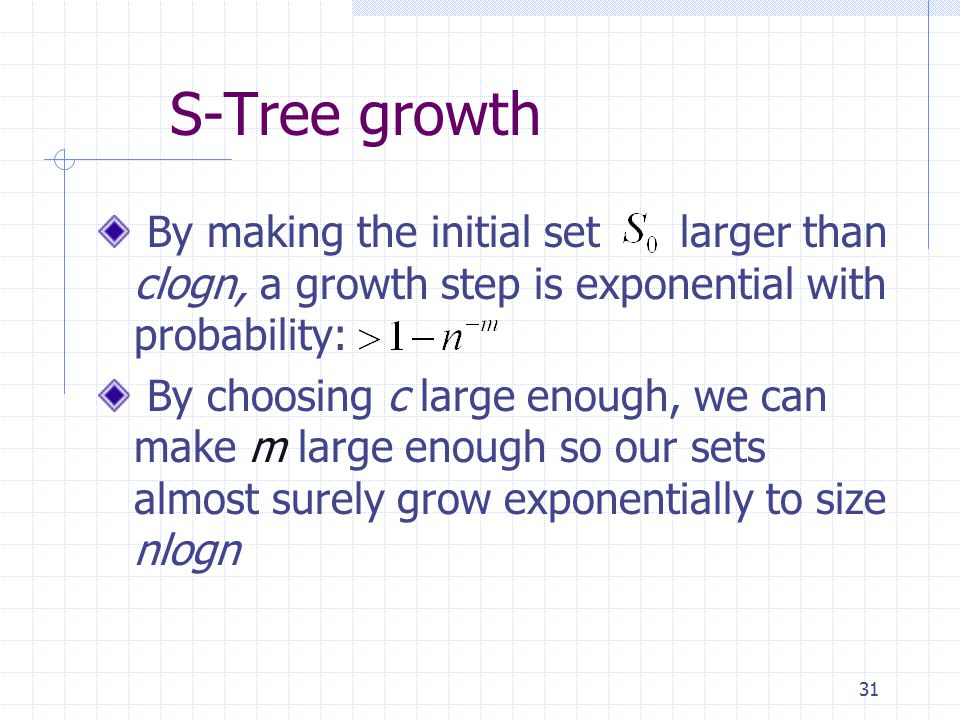 31 S-Tree growth By making the initial set larger than clogn, a growth step is exponential with probability: By choosing c large enough, we can make m large enough so our sets almost surely grow exponentially to size nlogn