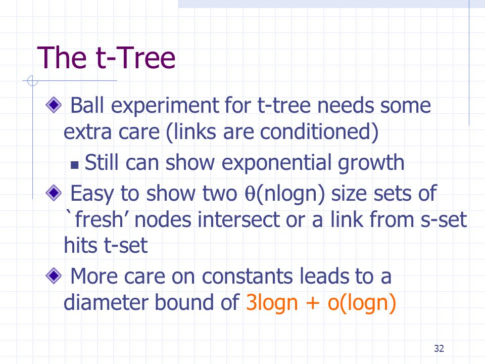 32 The t-Tree Ball experiment for t-tree needs some extra care (links are conditioned) Still can show exponential growth Easy to show two  (nlogn) size sets of `fresh' nodes intersect or a link from s-set hits t-set More care on constants leads to a diameter bound of 3logn + o(logn)
