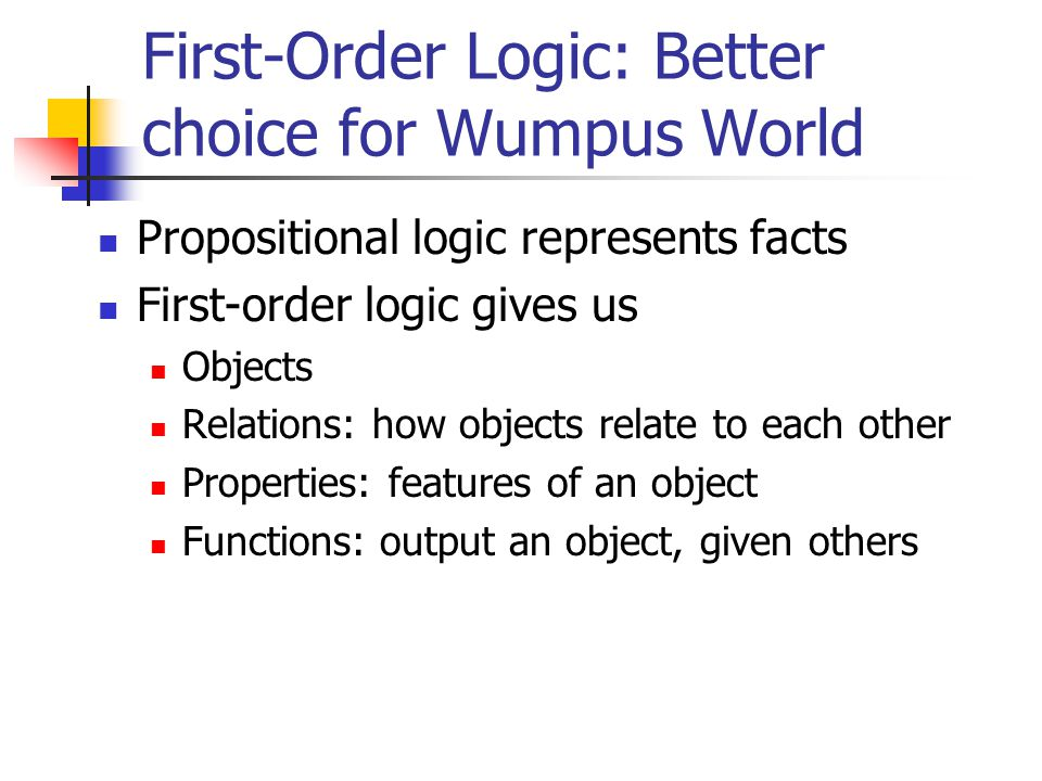 First-Order Logic: Better choice for Wumpus World Propositional logic represents facts First-order logic gives us Objects Relations: how objects relate to each other Properties: features of an object Functions: output an object, given others