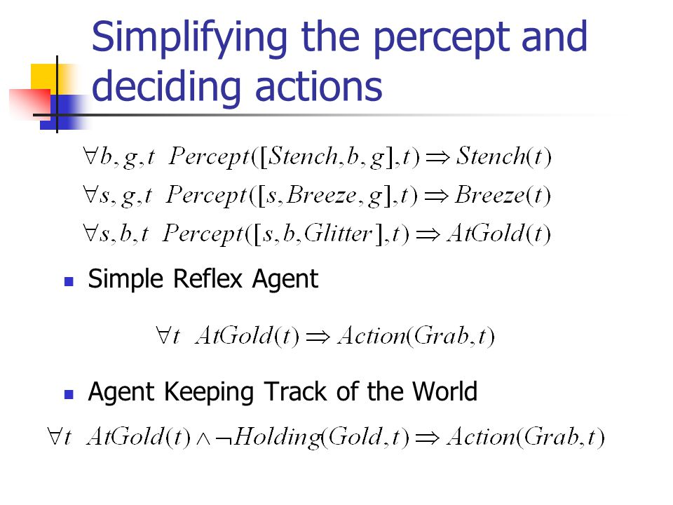 Simplifying the percept and deciding actions Simple Reflex Agent Agent Keeping Track of the World