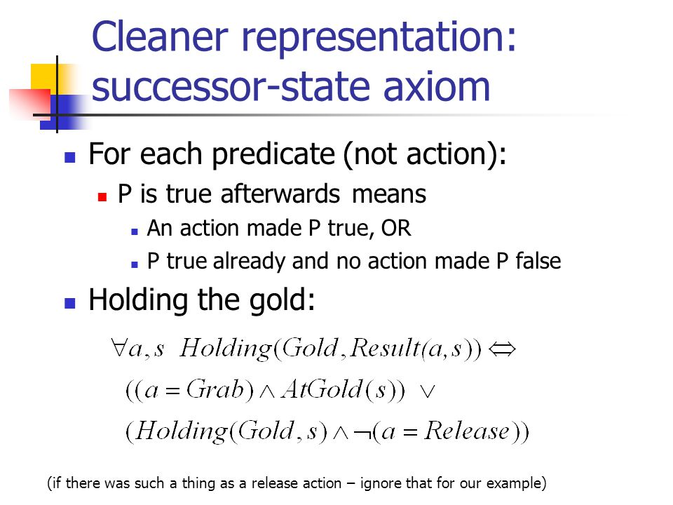 Cleaner representation: successor-state axiom For each predicate (not action): P is true afterwards means An action made P true, OR P true already and no action made P false Holding the gold: (if there was such a thing as a release action – ignore that for our example)