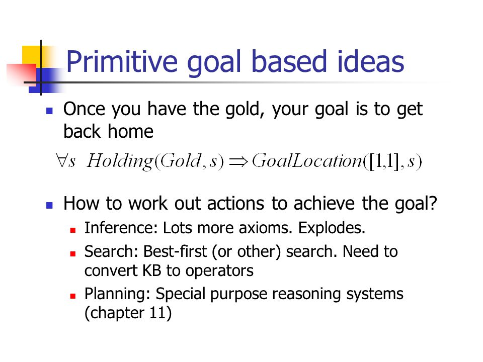 Primitive goal based ideas Once you have the gold, your goal is to get back home How to work out actions to achieve the goal.