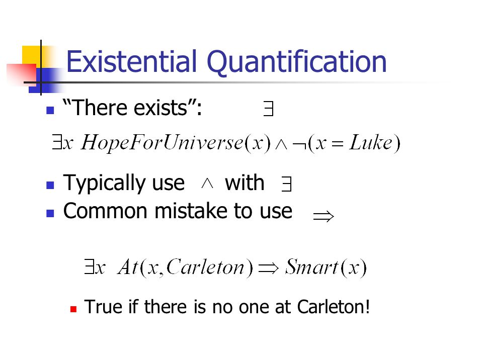 Existential Quantification There exists : Typically use with Common mistake to use True if there is no one at Carleton!