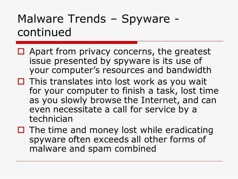 Malware Trends – Spyware - continued  Apart from privacy concerns, the greatest issue presented by spyware is its use of your computer's resources and bandwidth  This translates into lost work as you wait for your computer to finish a task, lost time as you slowly browse the Internet, and can even necessitate a call for service by a technician  The time and money lost while eradicating spyware often exceeds all other forms of malware and spam combined