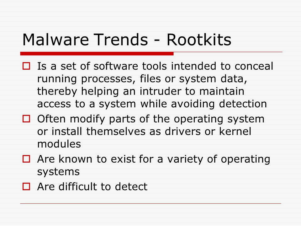 Malware Trends - Rootkits  Is a set of software tools intended to conceal running processes, files or system data, thereby helping an intruder to maintain access to a system while avoiding detection  Often modify parts of the operating system or install themselves as drivers or kernel modules  Are known to exist for a variety of operating systems  Are difficult to detect