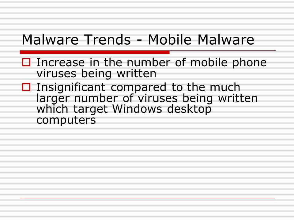 Malware Trends - Mobile Malware  Increase in the number of mobile phone viruses being written  Insignificant compared to the much larger number of viruses being written which target Windows desktop computers