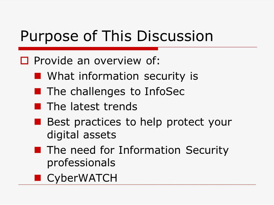 Purpose of This Discussion  Provide an overview of: What information security is The challenges to InfoSec The latest trends Best practices to help protect your digital assets The need for Information Security professionals CyberWATCH
