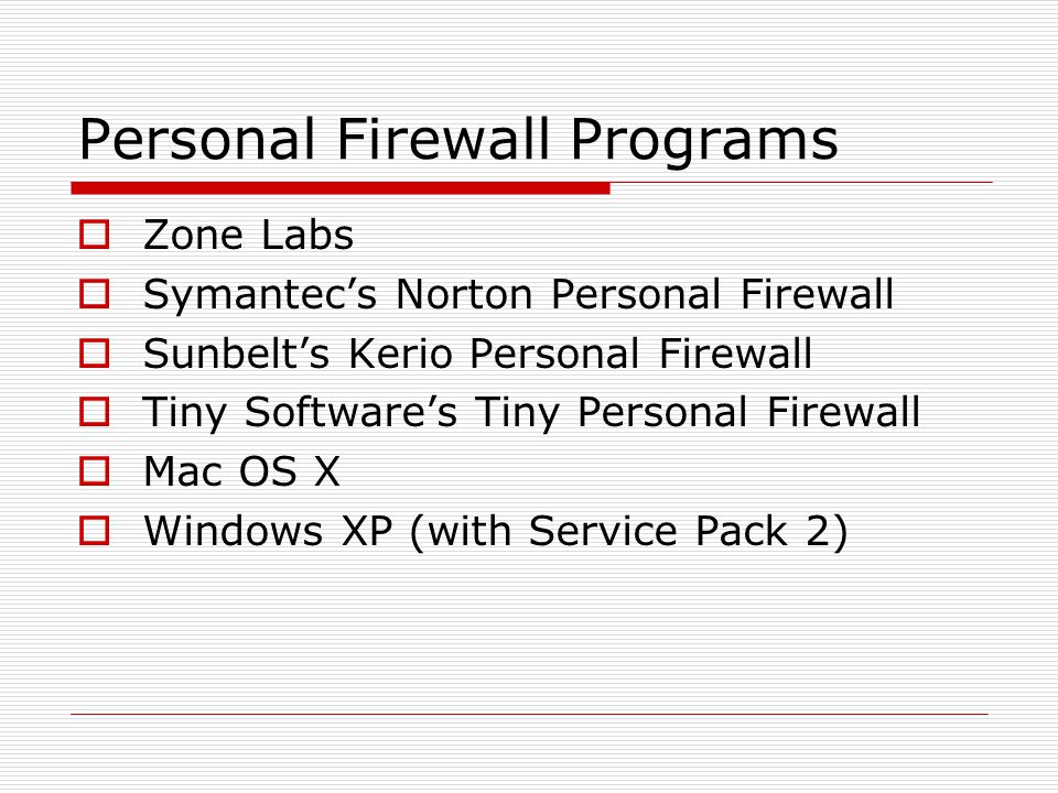 Personal Firewall Programs  Zone Labs  Symantec's Norton Personal Firewall  Sunbelt's Kerio Personal Firewall  Tiny Software's Tiny Personal Firewall  Mac OS X  Windows XP (with Service Pack 2)